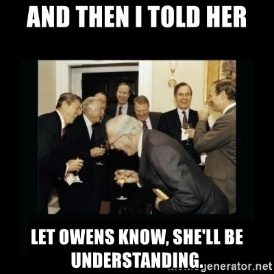 Rich Men Laughing - And then I told her Let Owens know, she'll be understanding.