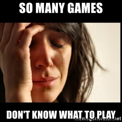 First World Problems - So many games Don't know what to play