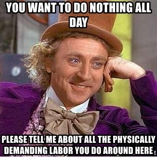 Willy Wonka - You want to do nothing all day Please tell me about all the physically demanding labor you do around here