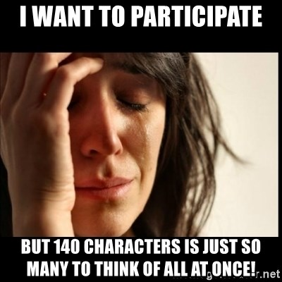 First World Problems - I WANT TO PARTICIPATE  BUT 140 CHARACTERS IS JUST SO MANY TO THINK OF ALL AT ONCE!