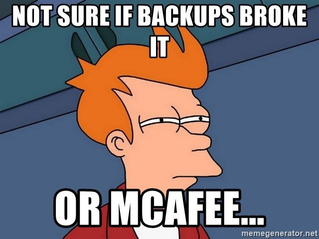 Futurama Fry - NOT SURE IF BACKUPS BROKE IT OR MCAFEE...