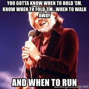 Kenny Rogers - You gotta know when to hold 'em, know when to fold 'em...when to walk away And when to RUN