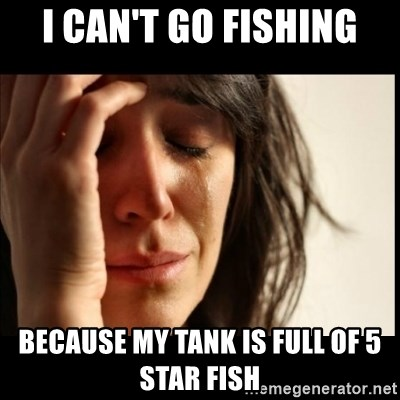 First World Problems - I can't go fishing Because my tank is full of 5 star fish