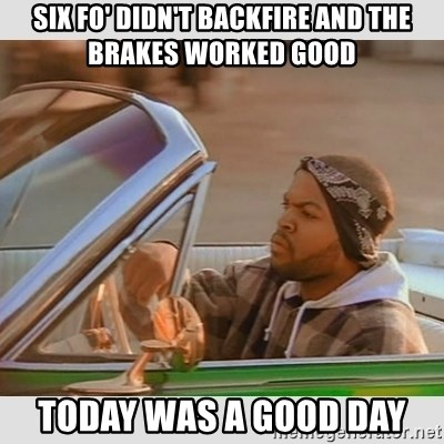 Ice Cube Good Day - Six Fo' didn't backfire and the brakes worked good Today was a good day