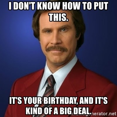 Anchorman Birthday - I don't know how to put this. It's your birthday, and it's kind of a big deal.