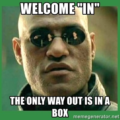 """Matrix Morpheus - welcome """"in"""" the only way out is in a box"""