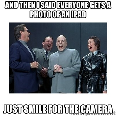 Dr. Evil Laughing - and then i said everyone gets a photo of an ipad just smile for the camera