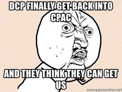 Y U No - DCP finally get back into CPAC and they think they can get us