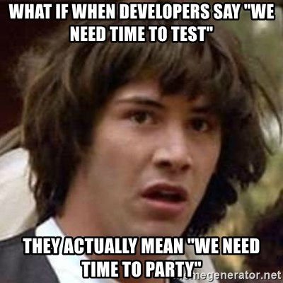 "Conspiracy Keanu - What if when developers say ""We need time to test"" They actually mean ""We need time to party"""