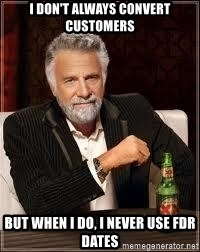 I don't always guy meme - I don't always convert customers but when i do, i never use FDR dates