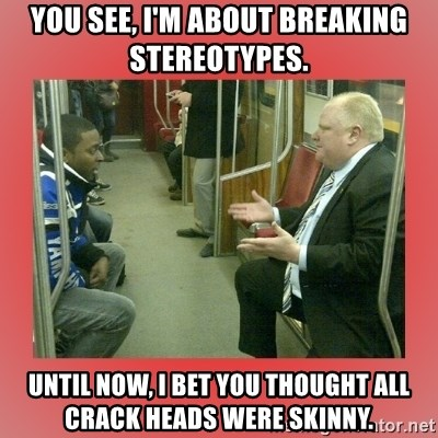 Rob Ford - You see, I'm about breaking stereotypes. Until now, I bet you thought all crack heads were skinny.
