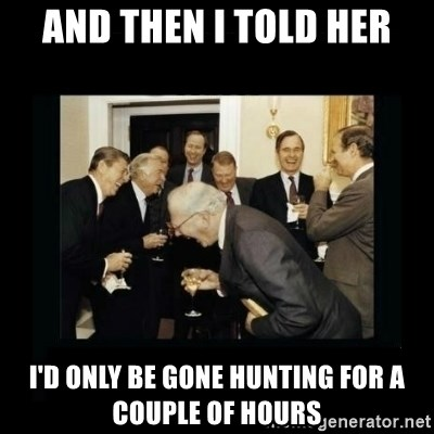 Rich Men Laughing - And then I told her I'd only be gone hunting for a couple of hours