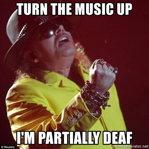 Turn The Music Up Im Partially Deaf Fat Axl Meme Generator
