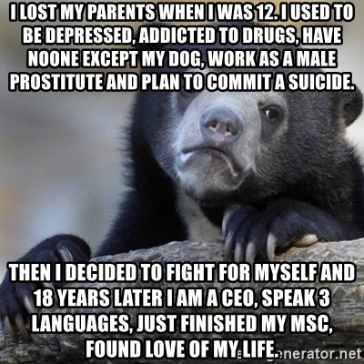 Confession Bear - i lost my parents when i was 12. I used to be depressed, addicted to drugs, have noone except my dog, work as a male prostitute and plan to commit a suicide. Then I decided to fight for myself and 18 years later I am a CEO, speak 3 languages, just finished my MSC, found love of my life.