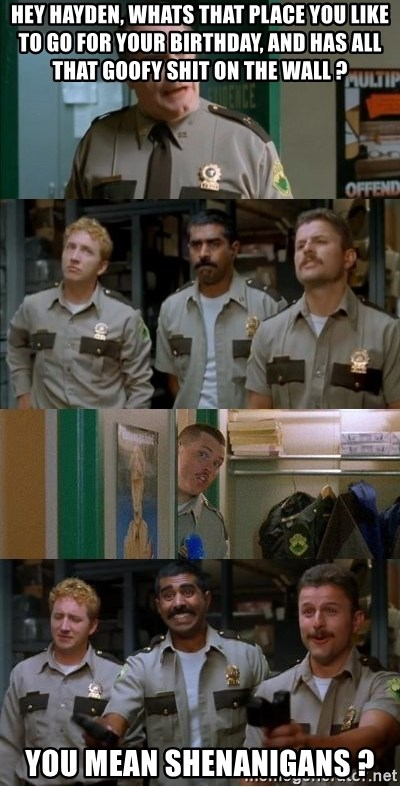 Super Troopers Shenanigans - Hey Hayden, whats that place you like to go for your birthday, and has all that goofy shit on the wall ? You mean Shenanigans ?