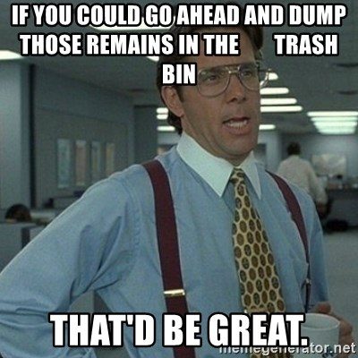 Yeah that'd be great... - If you could go ahead and dump those remains in the        trash bin       That'd be great.
