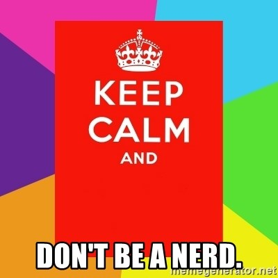 Keep calm and -  Don't be a nerd.