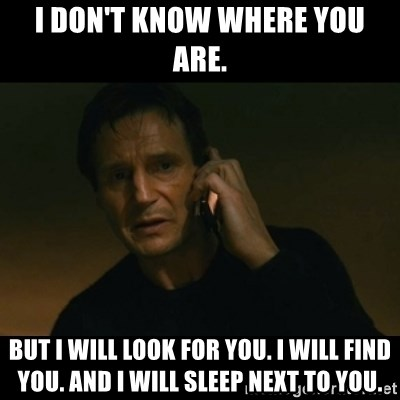 liam neeson taken - I don't know where you are. But I will look for you. I will find you. And I will sleep next to you.