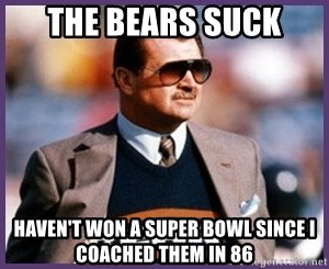 The Bears Suck Haven T Won A Super Bowl Since I Coached Them In 86