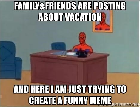 Spiderman Desk - Family&friends are posting about vacation and here I am just trying to create a funny meme