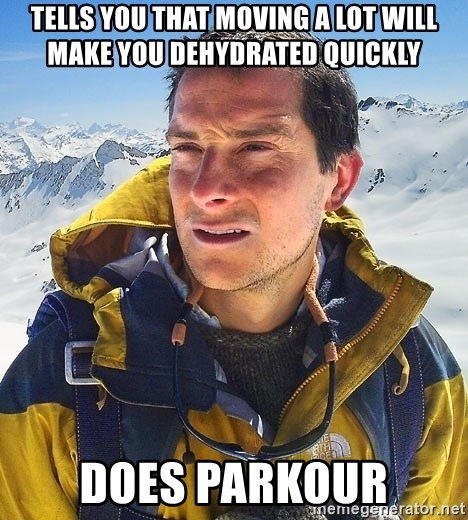 Bear Grylls - Tells you that moving a lot will make you dehydrated quickly does parkour