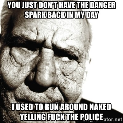 Back In My Day - You just don't have the danger spark back in my day  I used to run around naked yelling fuck the police