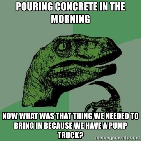Philosoraptor - Pouring concrete in the morning Now what was that thing we needed to bring in because we have a pump truck?