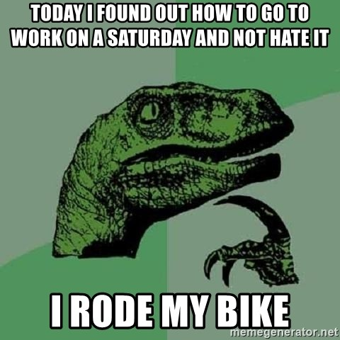 Philosoraptor - today I found out how to go to work on a Saturday and not hate it I rode my bike