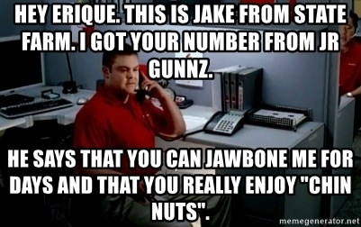"""Jake From State Farm - Hey Erique. This is jake from State Farm. I got your number from jr gunnz.  He says that you can jawbone me for days and that you really enjoy """"chin nuts""""."""