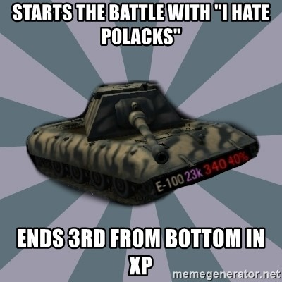 "TERRIBLE E-100 DRIVER - starts the battle with ""I HATE POLACKS"" ends 3rd from bottom in XP"