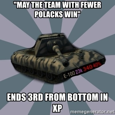 """TERRIBLE E-100 DRIVER - """"may the team with fewer polacks win"""" ends 3rd from bottom in xp"""