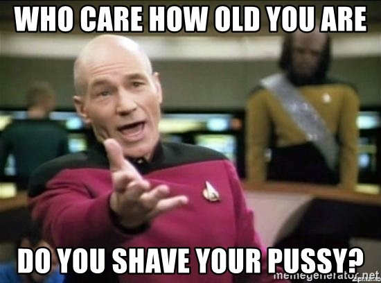 Why the fuck - Who care how old you are Do you shave your pussy?