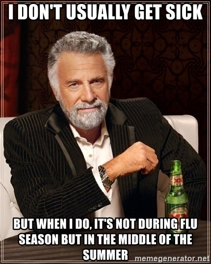 Most Interesting Man - I don't usually get sick But when I do, it's not during flu season but in the middle of the summer