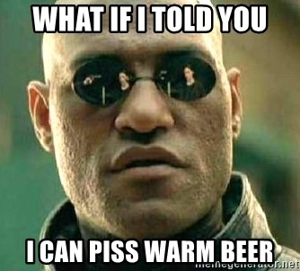 What if I told you / Matrix Morpheus - What if i told you I can piss warm beer