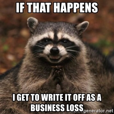 evil raccoon - if that happens I get to write it off as a business loss