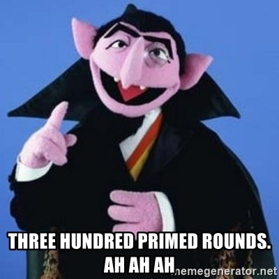 The Count -  Three hundred primed rounds. Ah ah ah