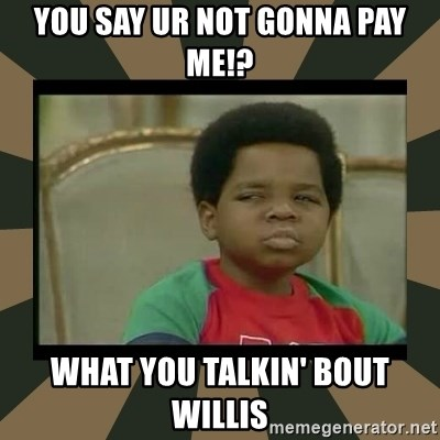 What you talkin' bout Willis  - You say ur not gonna pay me!? What you talkin' bout willis