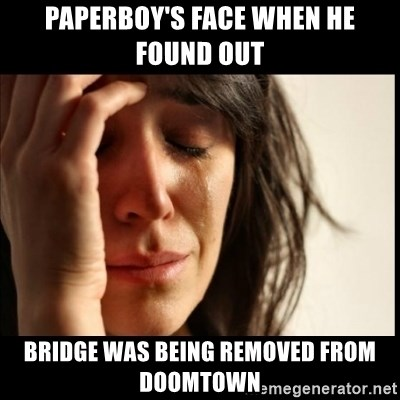 First World Problems - Paperboy's face when he found out  bridge was being removed from doomtown