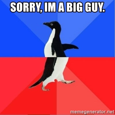 Socially Awkward to Awesome Penguin - sorry, im a big guy.