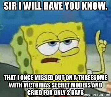 Tough Spongebob - Sir I will have you know. That I once missed out on a threesome with victorias secret models and cried for only 2 days