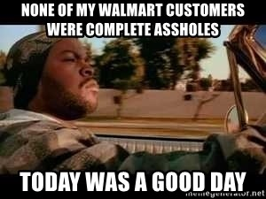 It was a good day - None of my walmart customers were complete assholes today was a good day