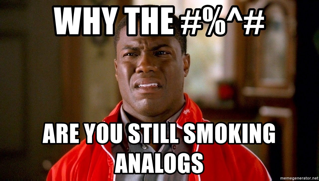 Kevin hart too - Why the #%^# are you still smoking analogs