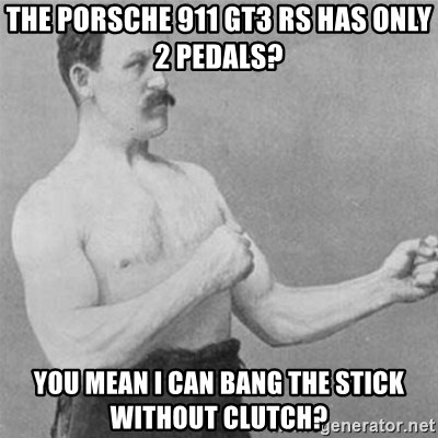 overly manlyman - The Porsche 911 GT3 RS has only 2 pedals? You mean I can bang the stick without clutch?