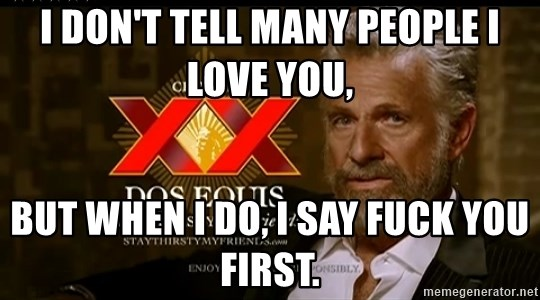 Dos Equis Man - I DON'T TELL MANY PEOPLE I LOVE YOU, BUT WHEN I DO, I SAY FUCK YOU FIRST.