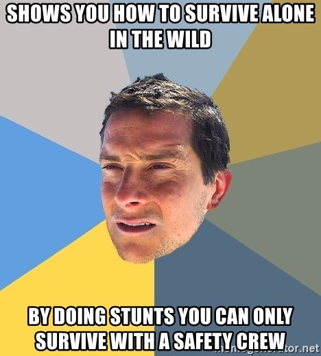 Bear Grylls - shows you how to survive alone in the wild by doing stunts you can only survive with a safety crew
