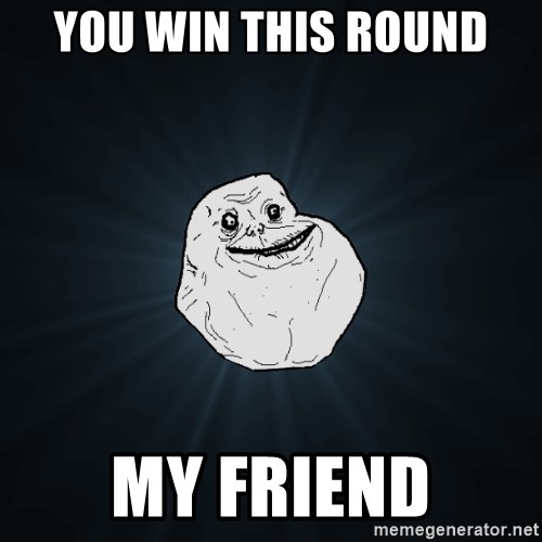 Forever Alone - you win this round my friend