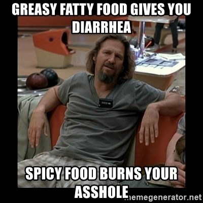 The Dude - greasy fatty food gives you diarrhea spicy food burns your asshole