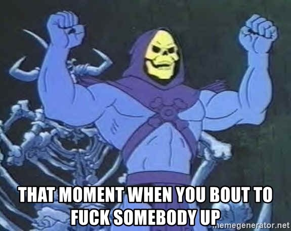 Skeletor -  that moment when you bout to fuck somebody up