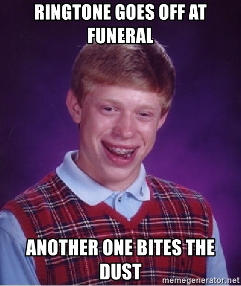 Bad Luck Brian - RINGTONE GOES OFF AT FUNERAL ANOTHER ONE BITES THE DUST