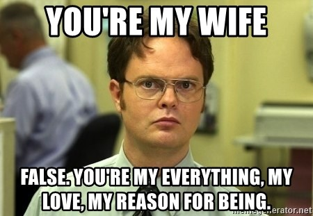 youre my wife false youre my everything my love my reason for being dwight schrute meme generator